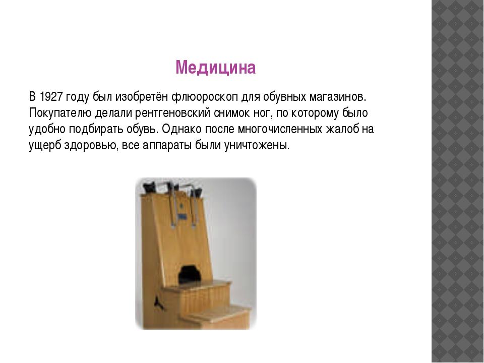Медицина В 1927 году был изобретён флюороскоп для обувных магазинов. Покупате...