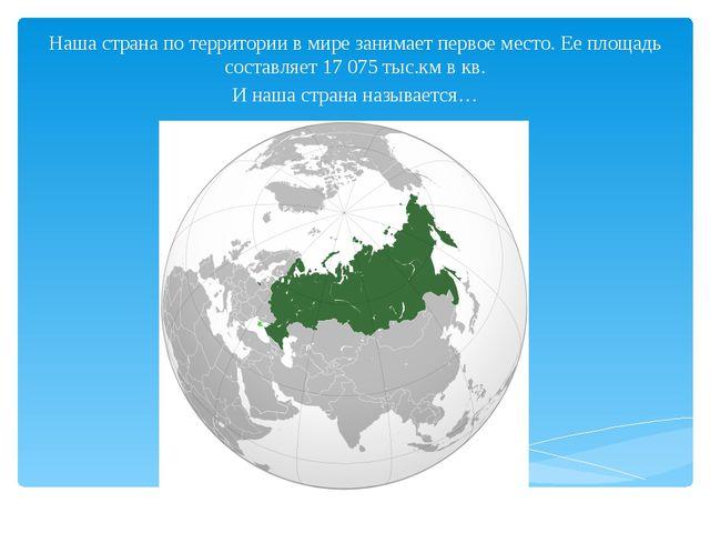 Наша страна по территории в мире занимает первое место. Ее площадь составляет...