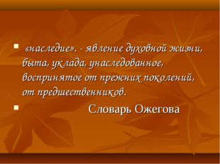 «наследие». - явление духовной жизни, быта, уклада, унаследованное, восприня