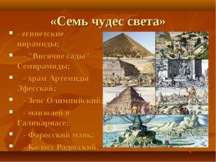 """«Семь чудес света» - египетские пирамиды;  - """"Висячие сады"""" Семирамиды;"""