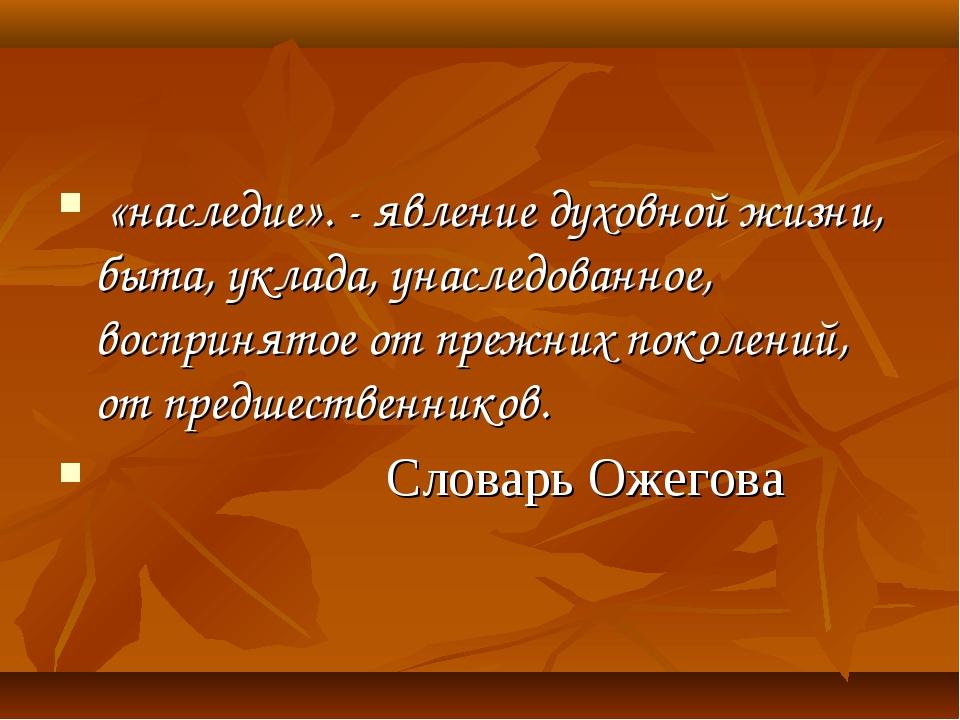 «наследие». - явление духовной жизни, быта, уклада, унаследованное, восприня...