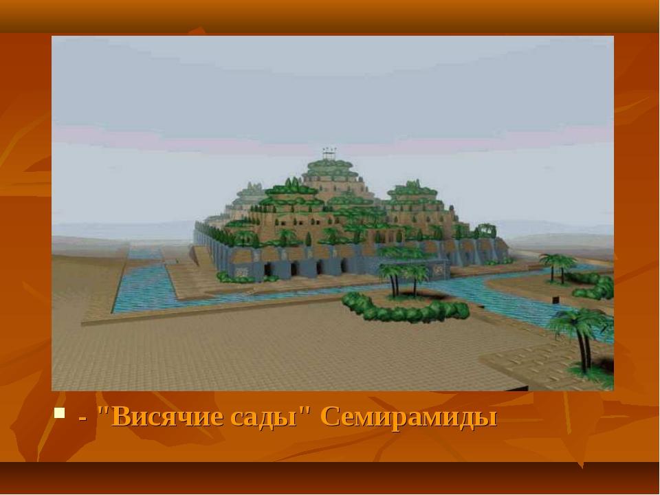 """- """"Висячие сады"""" Семирамиды"""