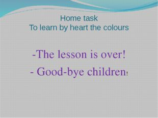 Home task To learn by heart the colours -The lesson is over! - Good-bye child