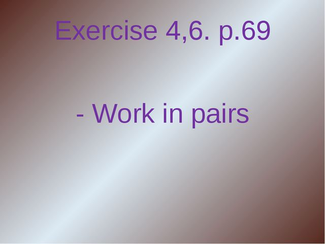 Exercise 4,6. p.69 - Work in pairs