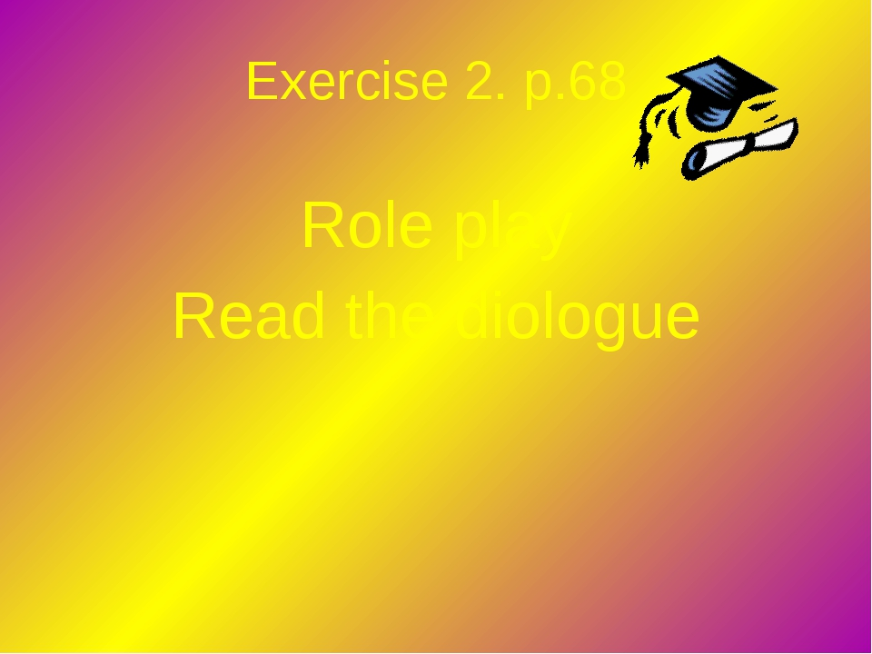Exercise 2. p.68 Role play Read the diologue