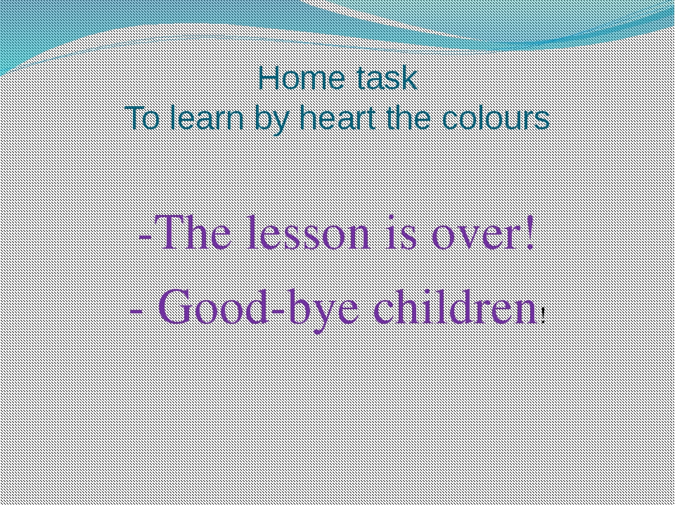 Home task To learn by heart the colours -The lesson is over! - Good-bye child...