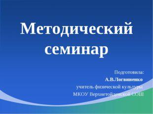 Методический семинар Подготовила: А.В.Логвиненко учитель физической культуры