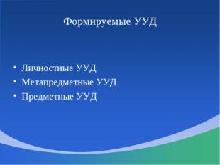 Формируемые УУД Личностные УУД Метапредметные УУД Предметные УУД