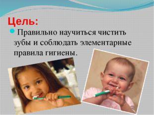 Цель: Правильно научиться чистить зубы и соблюдать элементарные правила гигие