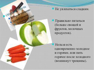 Не увлекаться сладким. Правильно питаться (больше овощей и фруктов, молочных