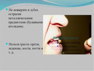 Не ковырять в зубах острыми металлическими предметами (булавками, иголками).