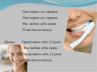 Нам кариес не страшен, Нам кариес не страшен. Мы любим зубы наши И чистим их