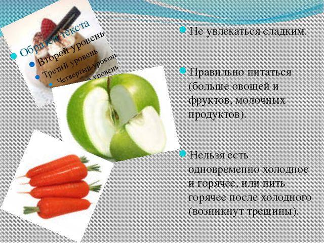 Не увлекаться сладким. Правильно питаться (больше овощей и фруктов, молочных...