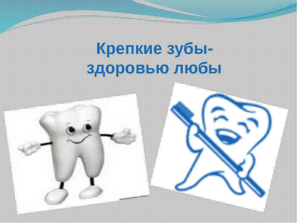 Крепкие зубы- здоровью любы