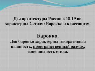 Для архитектуры России в 18-19 вв. характерны 2 стиля: Барокко и классицизм.
