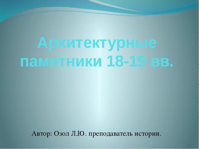 Архитектурные памятники 18-19 вв. Автор: Озол Л.Ю. преподаватель истории.