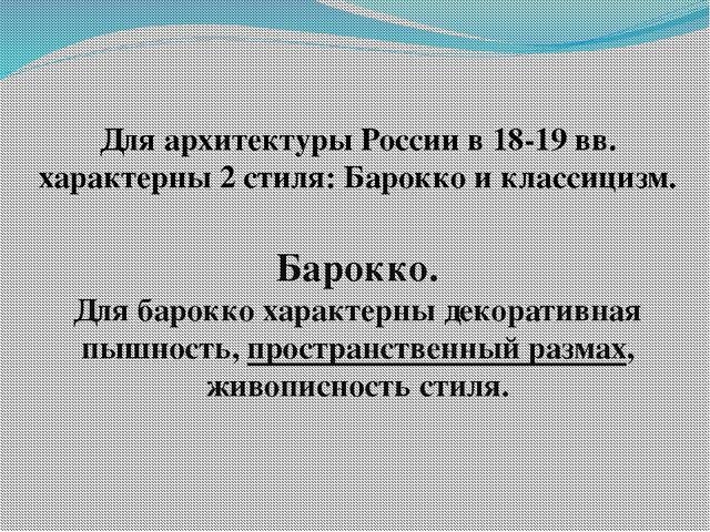 Для архитектуры России в 18-19 вв. характерны 2 стиля: Барокко и классицизм....