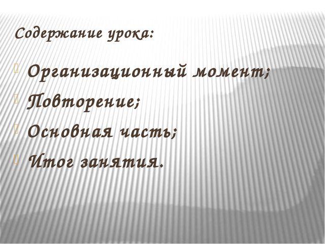 Содержание урока: Организационный момент; Повторение; Основная часть; Итог за...