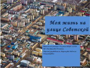 Моя жизнь на улице Советской Выполнила: ученица 3 А класса МКОУ «СОШ №7» Дымб