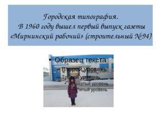 Городская типография. В 1960 году вышел первый выпуск газеты «Мирнинский рабо