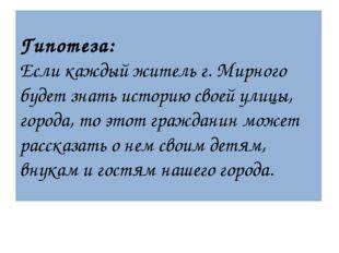 Гипотеза: Если каждый житель г. Мирного будет знать историю своей улицы, горо