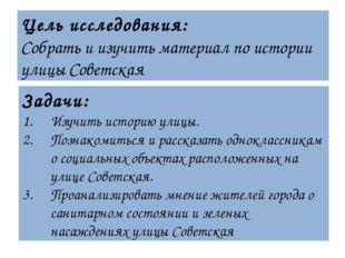 Цель исследования: Собрать и изучить материал по истории улицы Советская Зада