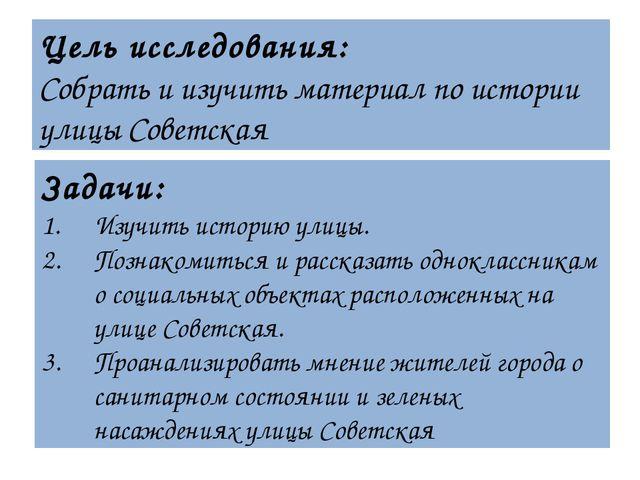 Цель исследования: Собрать и изучить материал по истории улицы Советская Зада...