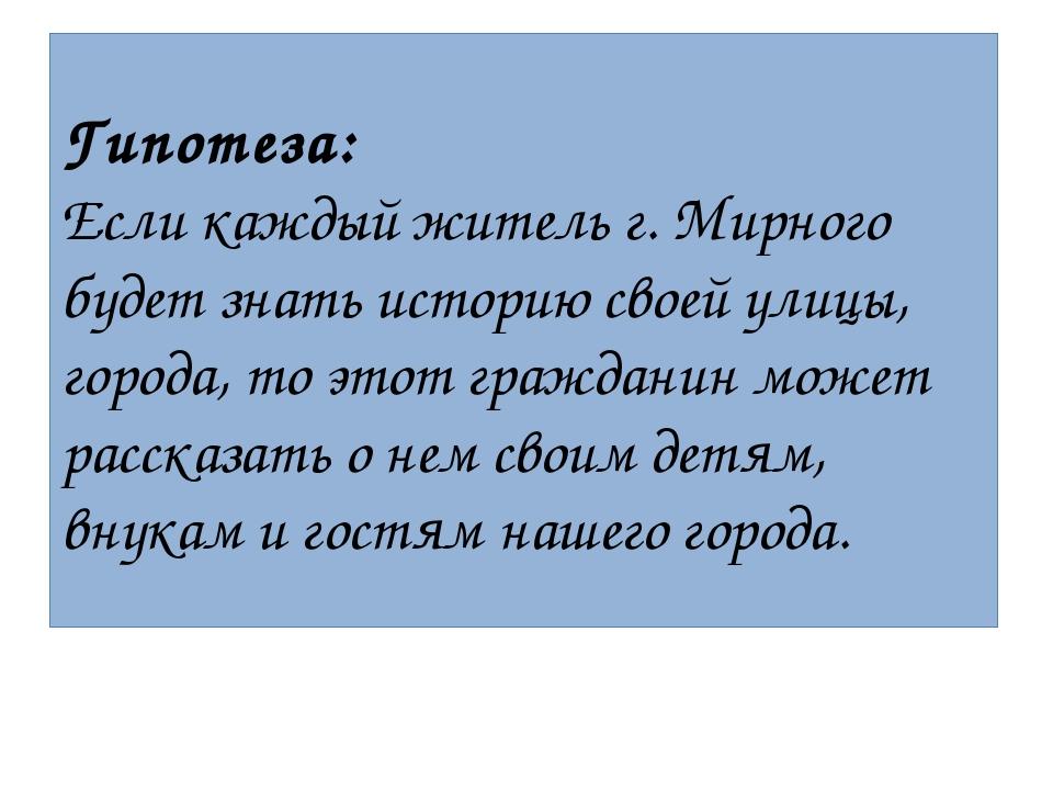 Гипотеза: Если каждый житель г. Мирного будет знать историю своей улицы, горо...