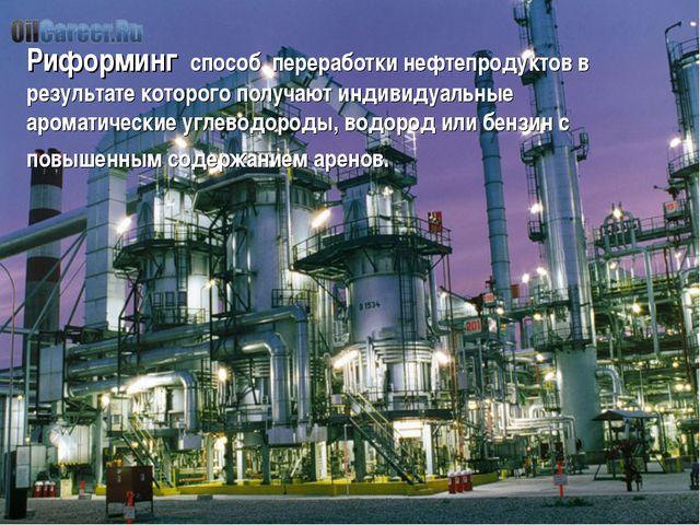 Риформинг способ переработки нефтепродуктов в результате которого получают ин...