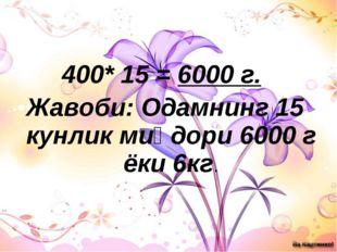 400* 15 = 6000 г. Жавоби: Одамнинг 15 кунлик миқдори 6000 г ёки 6кг.