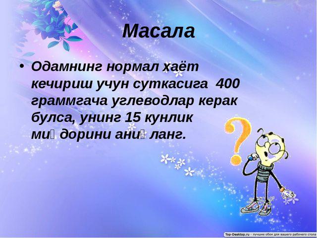 Масала Одамнинг нормал хаёт кечириш учун суткасига 400 граммгача углеводлар к...