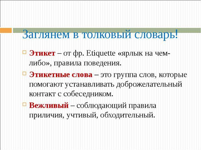 Заглянем в толковый словарь! Этикет – от фр. Etiquette «ярлык на чем-либо», п...