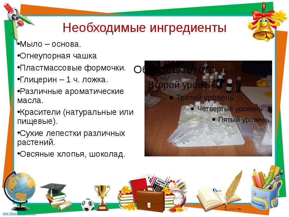 Необходимые ингредиенты Мыло – основа. Огнеупорная чашка Пластмассовые формоч...
