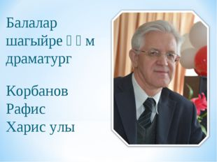Балалар шагыйре һәм драматург Корбанов Рафис Харис улы