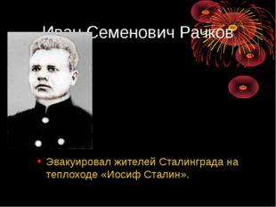 Иван Семенович Рачков Эвакуировал жителей Сталинграда на теплоходе «Иосиф Ста