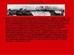 Начало битвы 12 июля был создан Сталинградский фронт, командующий— маршал Ти