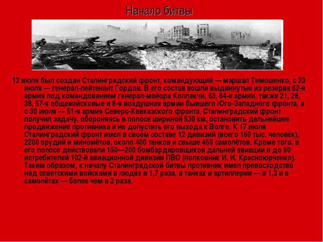Начало битвы 12 июля был создан Сталинградский фронт, командующий— маршал Ти...