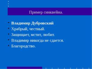 Пример синквейна. Владимир Дубровский Храбрый, честный. Защищает, мстит, люб