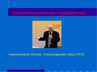 Основатели педагогики сотрудничества Амонашвили Шалва Александрович (род.1931)