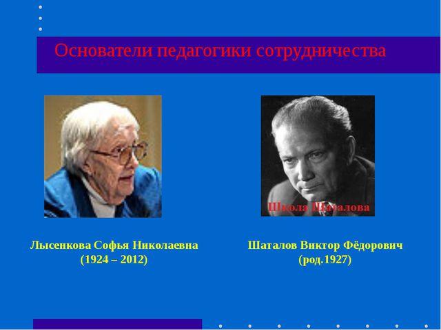 Основатели педагогики сотрудничества Лысенкова Софья Николаевна (1924 – 2012)...