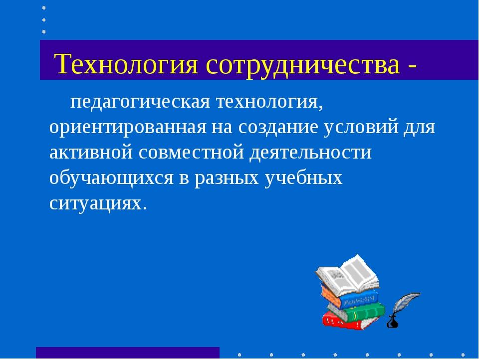 Технология сотрудничества -  педагогическая технология, ориентированная на с...