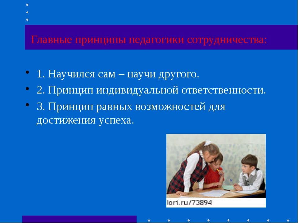 Главные принципы педагогики сотрудничества: 1. Научился сам – научи другого....
