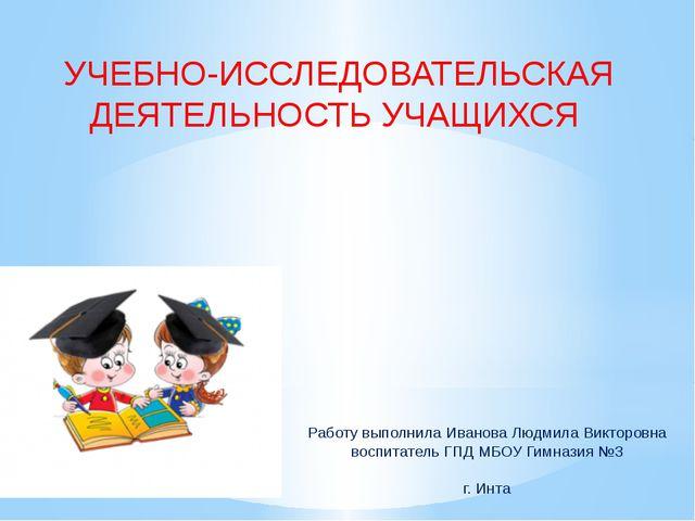 УЧЕБНО-ИССЛЕДОВАТЕЛЬСКАЯ ДЕЯТЕЛЬНОСТЬ УЧАЩИХСЯ Работу выполнила Иванова Людми...