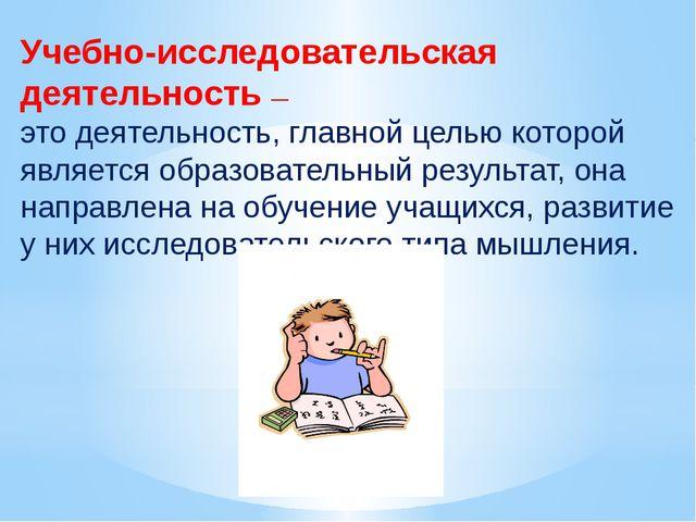 Учебно-исследовательская деятельность — это деятельность, главной целью котор...