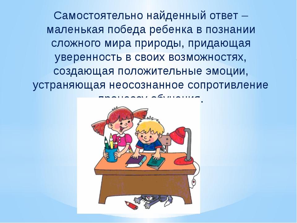 Самостоятельно найденный ответ – маленькая победа ребенка в познании сложного...