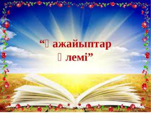 """""""Ғажайыптар әлемі"""""""
