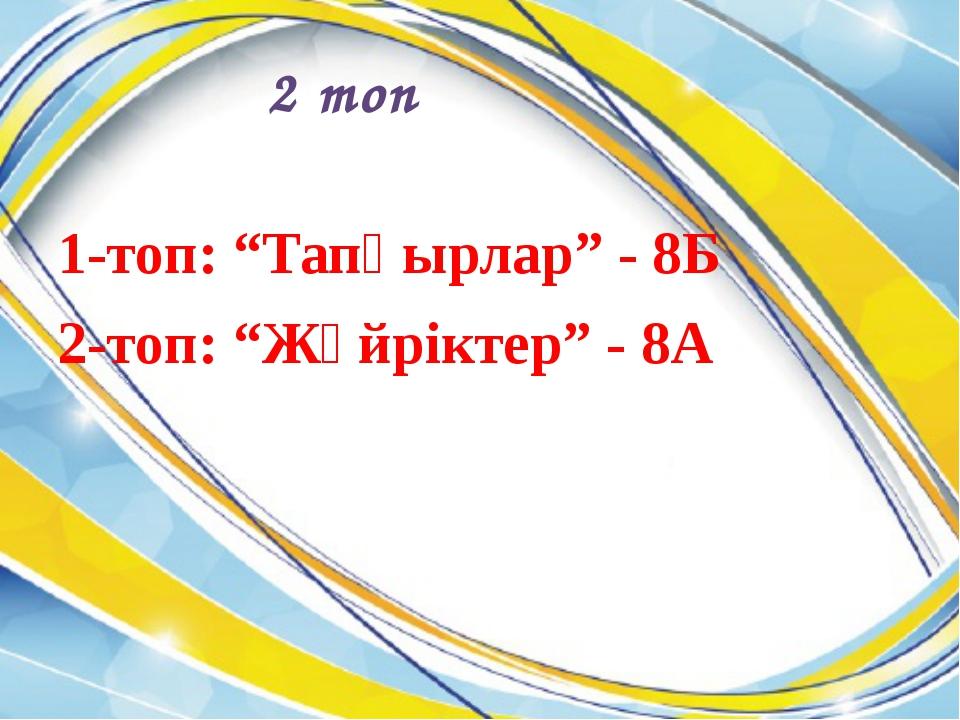 """2 топ 1-топ: """"Тапқырлар"""" - 8Б 2-топ: """"Жүйріктер"""" - 8А"""