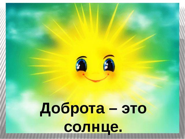Доброта – это солнце.