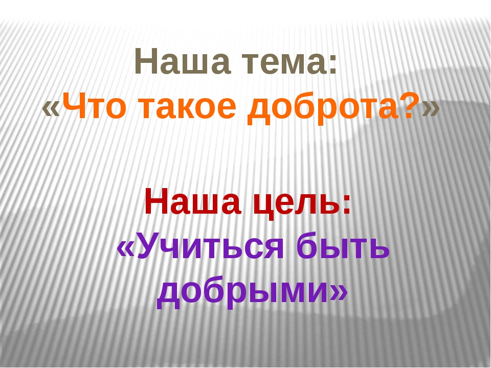 Наша цель: «Учиться быть добрыми» Наша тема: «Что такое доброта?»
