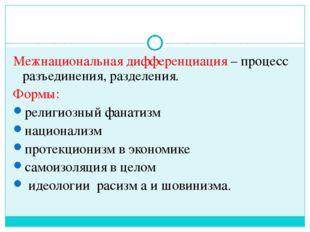 Межнациональная дифференциация – процесс разъединения, разделения. Формы: рел